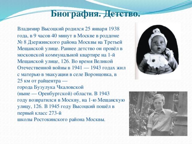Биография. Детство.    Владимир Высоцкий родился 25 января 1938 года, в 9 часов 40 минут в Москве в роддоме №8 Дзержинского района Москвы на Третьей Мещанской улице. Раннее детство он провёл в московской коммунальной квартире на 1-й Мещанской улице, 126. Во время Великой Отечественной войны в1941—1943 годахжил с матерью в эвакуации в селе Воронцовка, в 25км от райцентра— городаБузулукаЧкаловской (ныне—Оренбургской) области. В1943 годувозвратился в Москву, на 1-ю Мещанскую улицу, 126. В1945 годуВысоцкий пошёл в первый класс 273-й школыРостокинскогорайона Москвы.