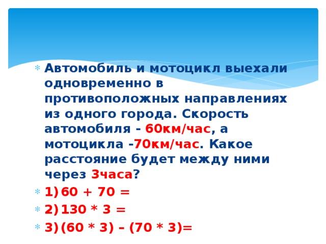Автомобиль и мотоцикл выехали одновременно в противоположных направлениях из одного города. Скорость автомобиля - 60км/час , а мотоцикла - 70км/час . Какое расстояние будет между ними через 3часа ? 1)  60 + 70 = 2)  130 * 3 = 3)  (60 * 3) – (70 * 3)=