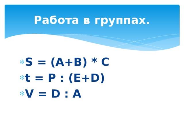 Работа в группах. S = (A+B) * C t = P : (E+D) V = D : A