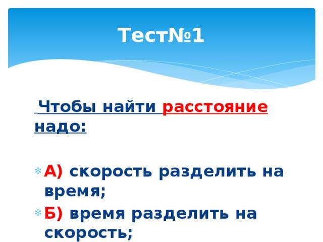 Тест№1  Чтобы найти расстояние надо:  А) скорость разделить на время; Б) время разделить на скорость; Г) скорость умножить на время.