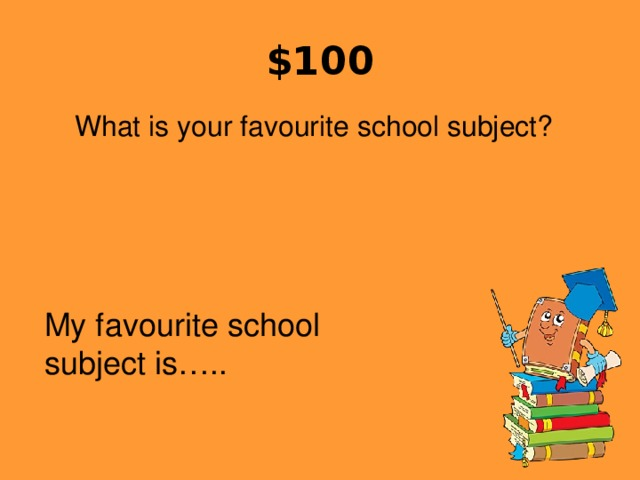 $100 What is your favourite school subject? My favourite school subject is…..