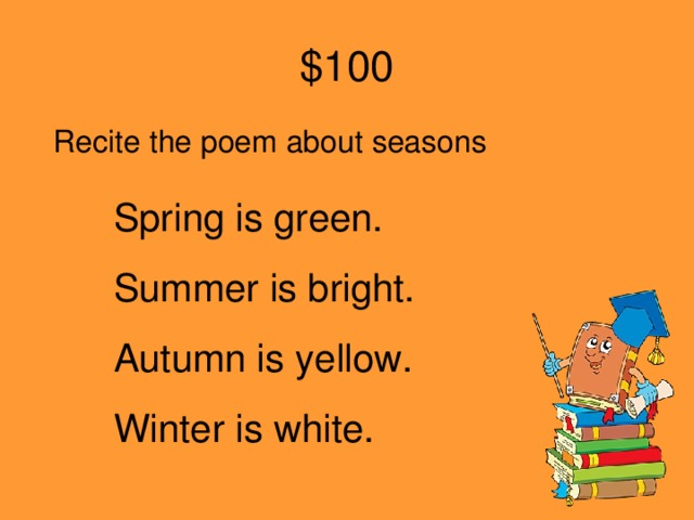 $100 Recite the poem about seasons Spring is green. Summer is bright. Autumn is yellow. Winter is white.