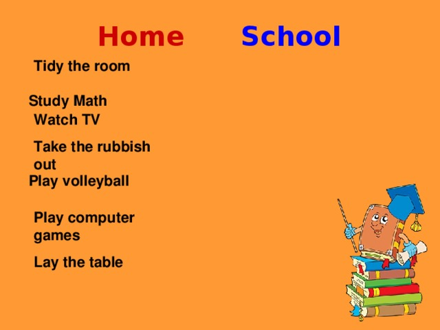Home  School Tidy the room  Watch TV Take the rubbish out  Play computer games Lay the table  Study Math   Play volleyball