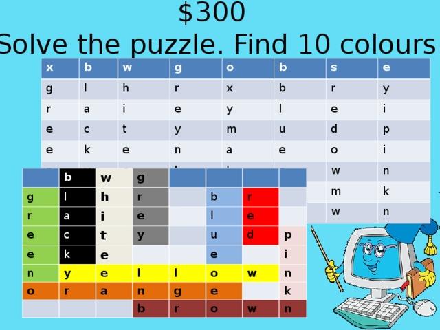 $300  Solve the puzzle. Find 10 colours.   x g b w l r g h e a o r i c e b x k e n t s b e o y y y r e e l r e m n y u e d l a a e d n l n i p g o b o r e i w o m n k w n b g w r l e g a h e r i c n e t k e o y y b e r l r u l a e d e n l g b p o i r w e n o k w n
