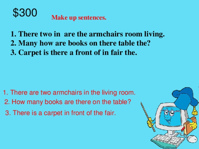 $300 Make up sentences. 1. There two in are the armchairs room living. 2. Many how are books on there table the? 3. Carpet is there a front of in fair the.  1. There are two armchairs in the living room.  2. How many books are there on the table? 3. There is a carpet in front of the fair.