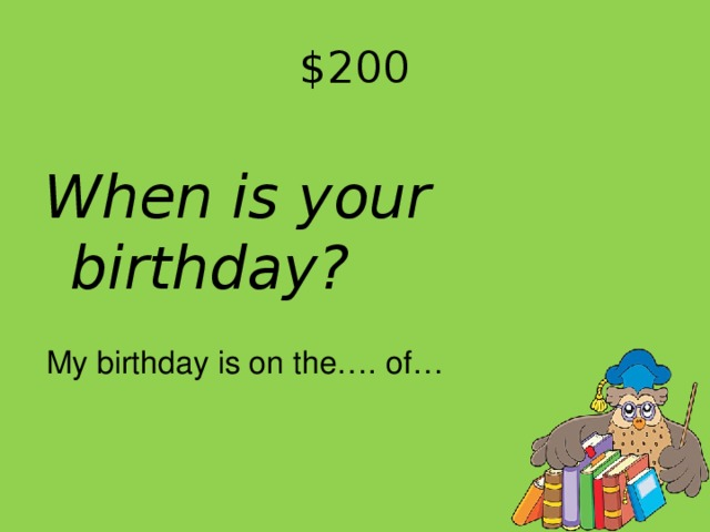 $ 20 0 When is your birthday? My birthday is on the…. of…