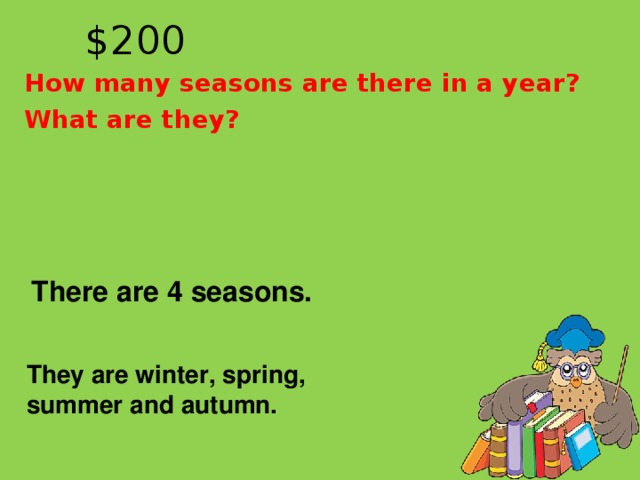 $20 0 How many seasons are there in a year? What are they?  There are 4 seasons.  They are winter, spring, summer and autumn.