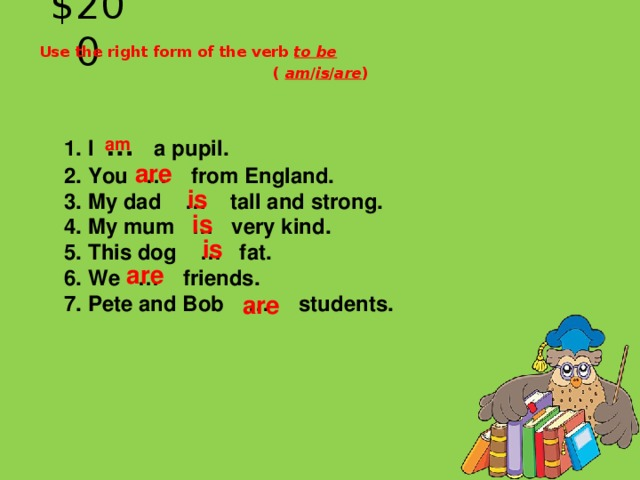 $200 Use the right form of the verb to be ( am / is / are ) 1. I … a pupil.  2. You … from England.  3. My dad … tall and strong.  4. My mum … very kind.  5. This dog … fat.  6. We … friends.  7. Pete and Bob … students.  am  are  is   is   is  are  are