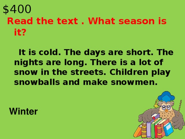 $40 0 Read the text . What season is it?  It is cold. The days are short. The nights are long. There is a lot of snow in the streets. Children play snowballs and make snowmen. Winter