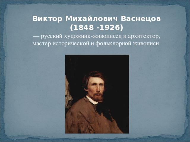 Виктор Михайлович Васнецов (1848 -1926) — русский художник-живописец и архитектор, мастер исторической и фольклорной живописи