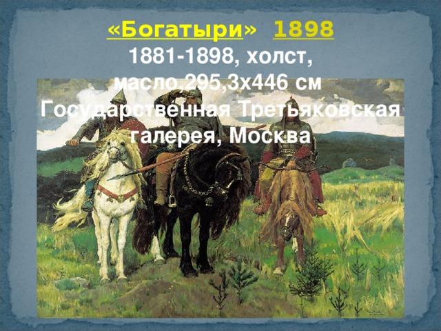 «Богатыри »  1898 1881-1898, холст, масло,295,3x446 см  Государственная Третьяковская галерея, Москва