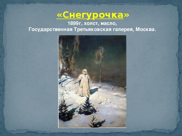 «Снегурочка » 1899г, холст, масло,  Государственная Третьяковская галерея, Москва.