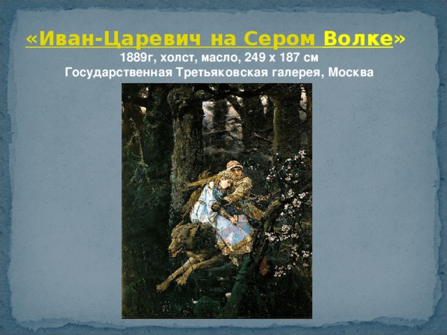 «Иван-Царевич на Сером Волке » 1889г, холст, масло, 249 x 187 см  Государственная Третьяковская галерея, Москва