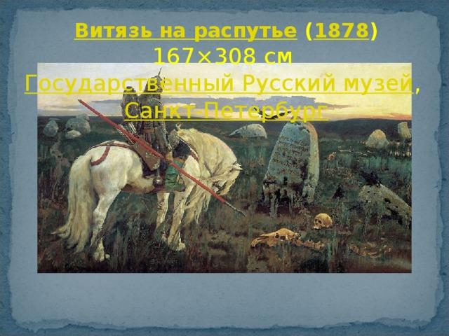 Витязь на распутье  ( 1878 ) 167×308см Государственный Русский музей , Санкт-Петербург