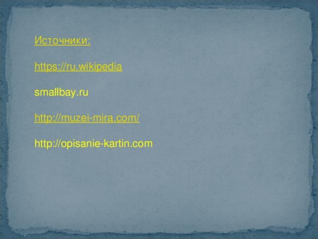 Источники: https://ru.wikipedia smallbay.ru http://muzei-mira.com / http://opisanie-kartin.com