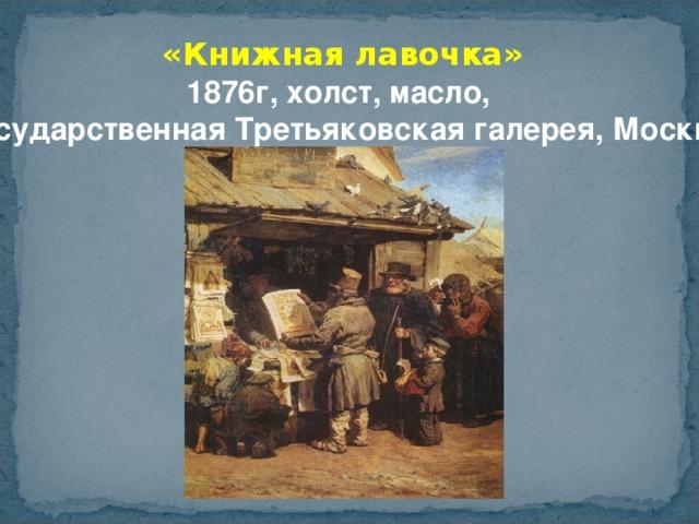 «Книжная лавочка» 1876г, холст, масло,  Государственная Третьяковская галерея, Москва