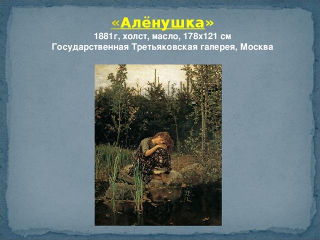 « Алёнушка » 1881г, холст, масло, 178x121 см  Государственная Третьяковская галерея, Москва