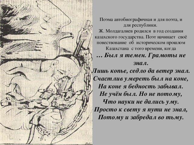 Поэма автобиографичная и для поэта, и  для республики.  Ж. Молдагалиев родился в год создания казахского государства. Поэт начинает своё повествование об историческом прошлом Казахстана с того времени, когда  … Был я темен. Грамоты не знал.  Лишь копье, седло да ветер знал.  Счастлив умереть был на коне,  На коне я бедность забывал.  Не учён был. Но не потому,  Что науки не дались уму.  Просто к свету я пути не знал,  Потому и забредал во тьму.