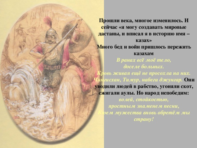 Прошли века, многое изменилось. И сейчас «я могу создавать мировые дастаны, и вписал я в историю имя – казах»  Много бед и войн пришлось пережить казахам  В ранах всё моё тело,  доселе больных.  Кровь живая ещё не просохла на них.  Чингисхан, Тимур, набеги джунгар. Они уводили людей в рабство, угоняли скот, сжигали аулы. Но народ непобедим:  волей, стойкостью,  яростным знаменем песни,  Кюем мужества вновь обретём мы страну!