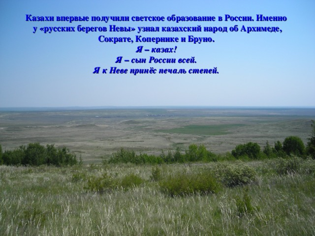Казахи впервые получили светское образование в России. Именно у «русских берегов Невы» узнал казахский народ об Архимеде, Сократе, Копернике и Бруно.  Я – казах!  Я – сын России всей.  Я к Неве принёс печаль степей.