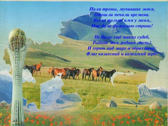 Пали троны, мучившие меня,  Отошли печали времена.  Было только имя у меня,  Мне дала фамилию страна!   Не было ещё таких судеб,  Родина моя, родная степь!  И горит над миром образ твой:  Флаг казахский и казахский герб!