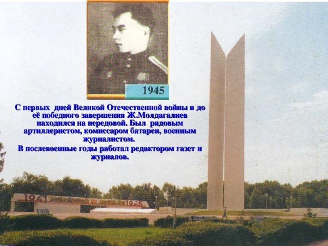 С первых дней Великой Отечественной войны и до её победного завершения Ж.Молдагалиев находился на передовой. Был рядовым артиллеристом, комиссаром батареи, военным журналистом. В послевоенные годы работал редактором газет и журналов.