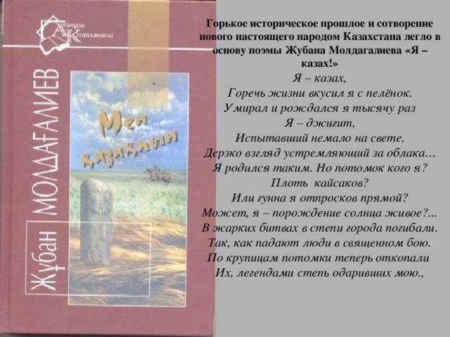 Горькое историческое прошлое и сотворение нового настоящего народом Казахстана легло в основу поэмы Жубана Молдагалиева «Я –казах!»  Я – казах,  Горечь жизни вкусил я с пелёнок.  Умирал и рождался я тысячу раз  Я – джигит,  Испытавший немало на свете,  Дерзко взгляд устремляющий за облака…  Я родился таким. Но потомок кого я?  Плоть кайсаков?  Или гунна я отпросков прямой?  Может, я – порождение солнца живое?...  В жарких битвах в степи города погибали.  Так, как падают люди в священном бою.  По крупицам потомки теперь откопали  Их, легендами степь одаривших мою.,