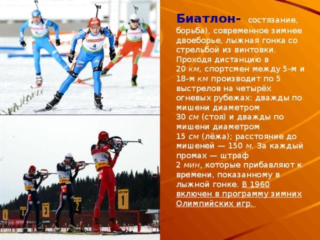 Биатлон- состязание, борьба), современное зимнее двоеборье, лыжная гонка со стрельбой из винтовки. Проходя дистанцию в 20 км, спортсмен между 5-м и 18-м км производит по 5 выстрелов на четырёх огневых рубежах: дважды по мишени диаметром 30 см (стоя) и дважды по мишени диаметром 15 см (лёжа); расстояние до мишеней — 150 м. За каждый промах — штраф 2 мин, которые прибавляют к времени, показанному в лыжной гонке. В 1960 включен в программу зимних Олимпийских игр.