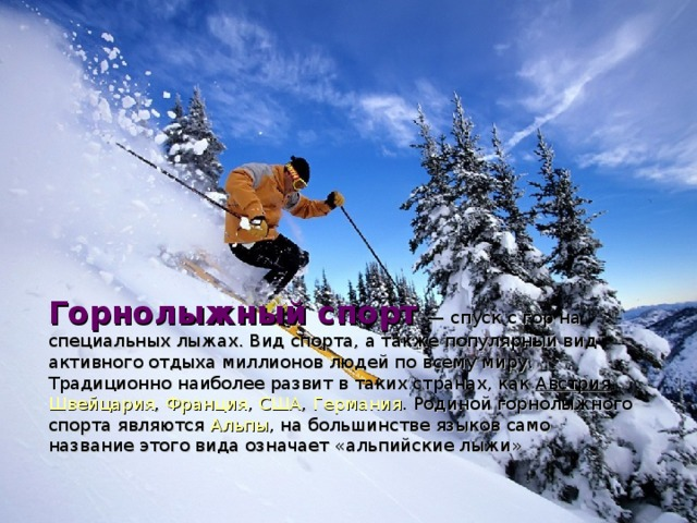 Горнолыжный спорт  — спуск с гор на специальных лыжах . Вид спорта, а также популярный вид активного отдыха миллионов людей по всему миру. Традиционно наиболее развит в таких странах, как Австрия , Швейцария , Франция , США , Германия . Родиной горнолыжного спорта являются Альпы , на большинстве языков само название этого вида означает «альпийские лыжи»
