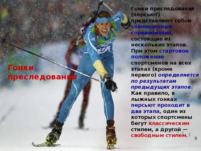 Гонки преследования (персьют) представляют собой совмещенные соревнования , состоящие из нескольких этапов. При этом стартовое положение спортсменов на всех этапах (кроме первого) определяется по результатам предыдущих этапов . Как правило, в лыжных гонках персьют проходит в  два этапа , один из которых спортсмены бегут классическим стилем, а другой — свободным стилем. Гонки преследования