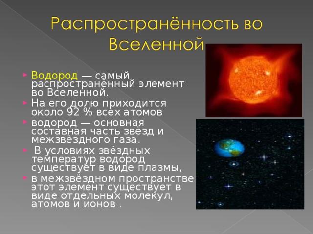 Водород — самый распространённый элемент во Вселенной. На его долю приходится около 92% всех атомов водород — основная составная часть звёзд и межзвёздного газа.  В условиях звёздных температур водород существует в виде плазмы, в межзвёздном пространстве этот элемент существует в виде отдельных молекул, атомов и ионов .