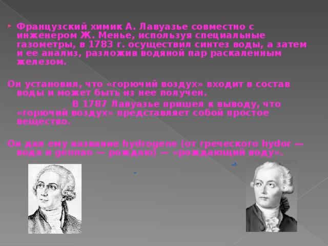 Французский химик А. Лавуазье совместно с инженером Ж. Менье, используя специальные газометры, в 1783 г. осуществил синтез воды, а затем и ее анализ, разложив водяной пар раскаленным железом.   Он установил, что «горючий воздух» входит в состав воды и может быть из нее получен.     В 1787 Лавуазье пришел к выводу, что «горючий воздух» представляет собой простое вещество.   Он дал ему название hydrogene (от греческого hydor — вода и gennao — рождаю) — «рождающий воду».  .
