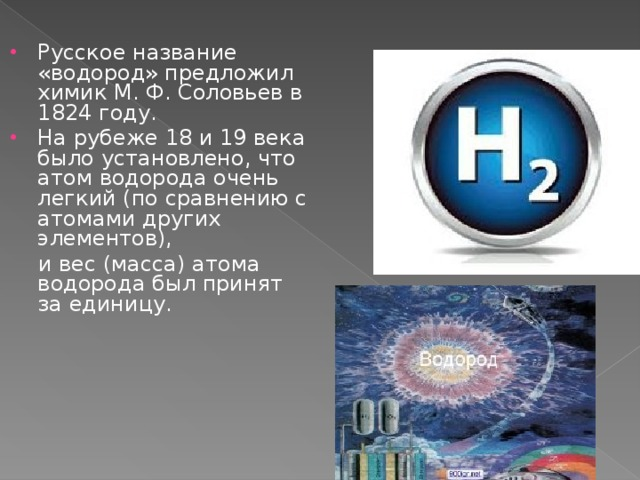 Русское название «водород» предложил химик М. Ф. Соловьев в 1824 году. На рубеже 18 и 19 века было установлено, что атом водорода очень легкий (по сравнению с атомами других элементов),