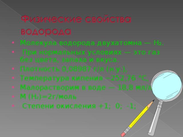 Молекула водорода двухатомна — Н 2 .  При нормальных условиях — это газ без цвета, запаха и вкуса. Плотность 0,08987 г/л (н.у.), Температура кипения −252,76 °C, Малорастворим в воде — 18,8 мл/л. M (H 2 )= 2г/моль  Степени окисления +1; 0; -1;