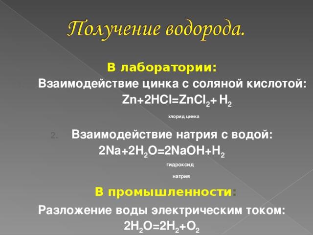 В лаборатории: Взаимодействие цинка с соляной кислотой:  Zn+2HCl=ZnCl 2 +  H 2  хлорид цинка Взаимодействие натрия с водой: 2 Na + 2H 2 O=2NaOH+H 2  гидроксид  натрия  В промышленности : Разложение воды электрическим током: 2 H 2 O=2H 2 +O 2