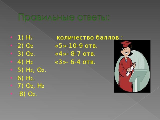 1) Н 2 количество баллов : 2) О 2 «5»-10-9 отв. 3) О 2 . «4»- 8-7 отв. 4) Н 2 «3»- 6-4 отв. 5) Н 2 , О 2 . 6) Н 2 . 7) О 2 , Н 2  8) О 2 .