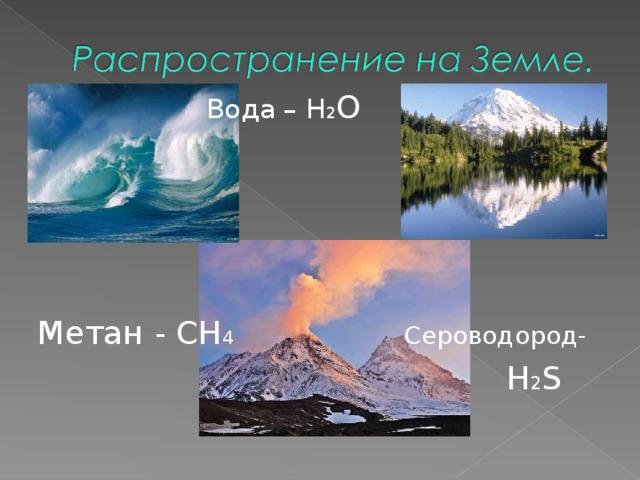 Вода – Н 2 О Метан -  CH 4  Сероводород-  H 2 S