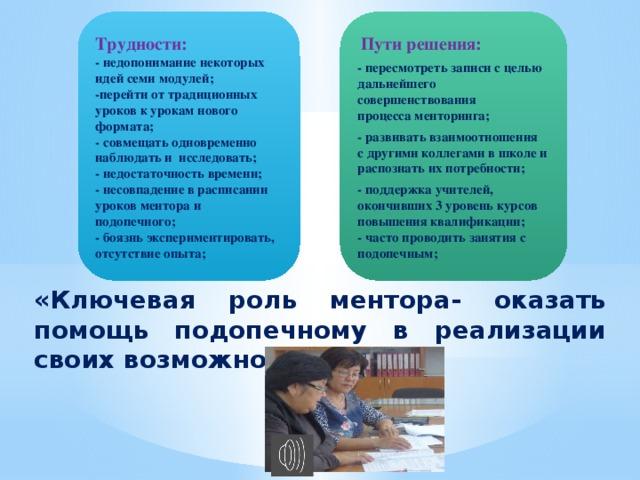 Трудности:  Пути решения: - недопонимание некоторых идей семи модулей; - пересмотреть записи с целью дальнейшего совершенствования процесса менторинга; -перейти от традиционных уроков к урокам нового формата; - развивать взаимоотношения с другими коллегами в школе и распознать их потребности; - совмещать одновременно наблюдать и исследовать; - поддержка учителей, окончивших 3 уровень курсов повышения квалификации; - недостаточность времени; - часто проводить занятия с подопечным; - несовпадение в расписании уроков ментора и подопечного; - боязнь экспериментировать, отсутствие опыта; «Ключевая роль ментора- оказать помощь подопечному в реализации своих возможностей.»