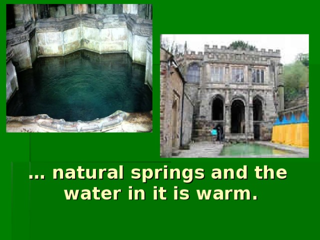 … natural springs and the water in it is warm.
