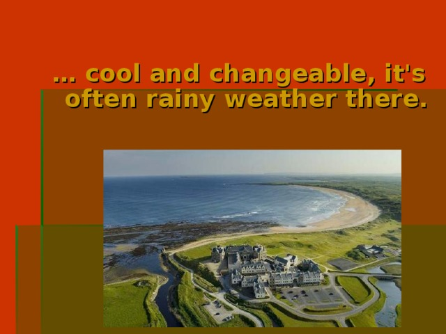 … cool and changeable, it's often rainy weather there.