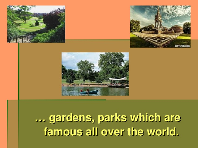 … gardens, parks which are famous all over the world.