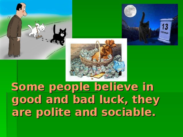 Some people believe in good and bad luck, they are polite and sociable.