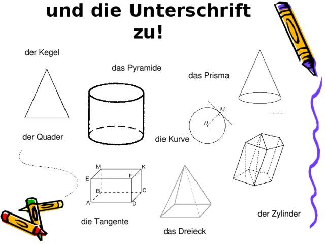 Ordnen Sie das Bild und die Unterschrift zu! der Kegel das Pyramide das Prisma der Quader die Kurve der Zylinder die Tangente das Dreieck