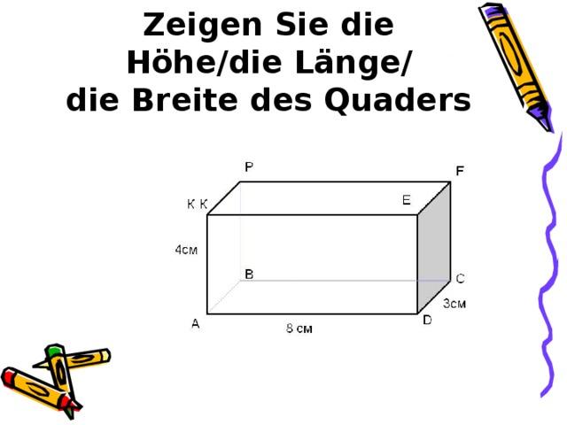 Zeigen Sie die Höhe/die Länge/  die Breite des Quaders