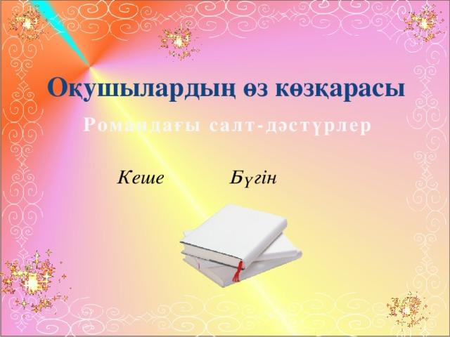 Оқушылардың өз көзқарасы Романдағы салт-дәстүрлер Кеше    Бүгін