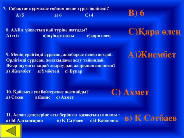 7. Сабақтас құрмалас сөйлем неше түрге бөлінеді?  А) 5 в) 6 С) 4 В) 6 С)Қара өлең 8. ААБА ұйқастың қай түріне жатады? А) егіз в)шұбыртпалы с)қара өлең  А)Жиембет 9. Менің ерлігімді сұрасаң, жолбарыс пенен аюдай. Өрлігімді сұрасаң, жылқыдағы асау тайыңдай. Жыр шумағы қарай жыраудың жырынан алынған? а) Жиембет в)Үмбетей с) Бұқар С) Ахмет 10. Қайсысы үш бәйтерекке жатпайды? а) Сәкен в)Ілияс с) Ахмет в) Қ Сәтбаев 11. Аспан денелеріне аты берілген қазақтың ғалымы : а) Ы Алтынсарин в) Қ Сәтбаев с)З Қабдолов