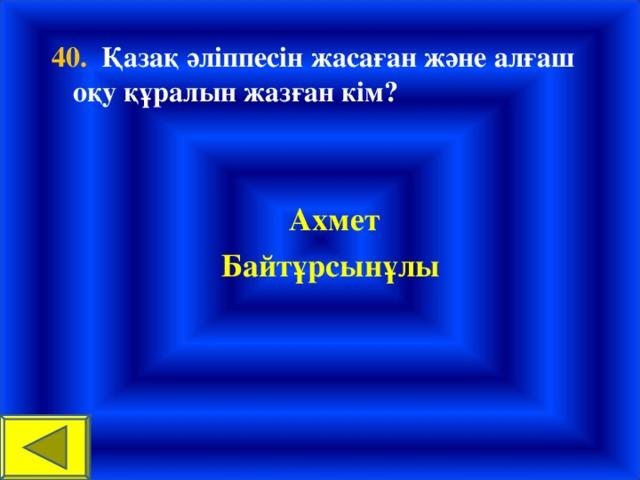 40. Қазақ әліппесін жасаған және алғаш оқу құралын жазған кім?  Ахмет Байтұрсынұлы