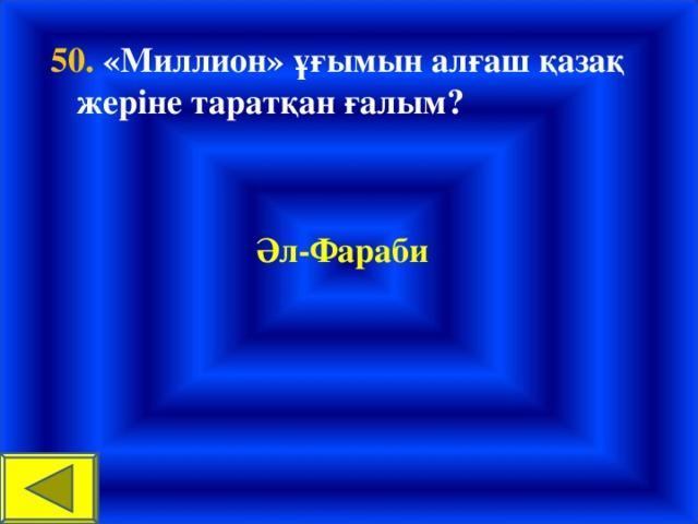 50. «Миллион» ұғымын алғаш қазақ жеріне таратқан ғалым?  Әл-Фараби