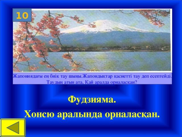 10 Жапониядағы ең биік тау шыңы.Жапондықтар қасиетті тау деп есептейді. Таудың атын ата, Қай аралда орналасқан? Фудзияма. Хонсю аралында орналасқан.