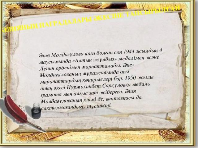 ӘЛИЯНЫҢ НАГРАДАЛАРЫ ӘКЕСІНЕ ТАПСЫРЫЛҒАН Әлия Молдағұлова қаза болған соң 1944 жылдың 4 маусымында «Алтын жұлдыз» медалімен және Ленин орденімен марпатталады. Әлия Молдағұлованың мұражайында осы марапаттардың көшірмелері бар. 1950 жылы оның әкесі Нұрмұханбет Сарқұловқа медаль, грамота мен алғыс хат жіберген. Әлия Молдағұлованың киімі де, винтовкасы да сақталмағандығы түсінікті.